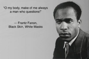 image of Fanon 'o my body make of me always a man who questions' Black Skin, White Masks
